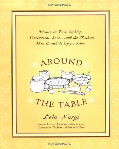 Around the Table: Women on Food, Cooking, Nourishment, Love.& the Mothers Who Dished It Up for ...