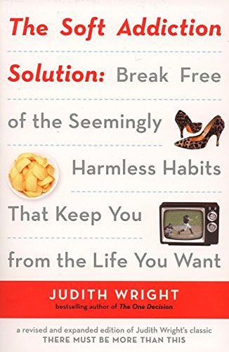 The Soft Addiction Solution: Break Free of the Seemingly Harmless Habits That Keep You from the ...