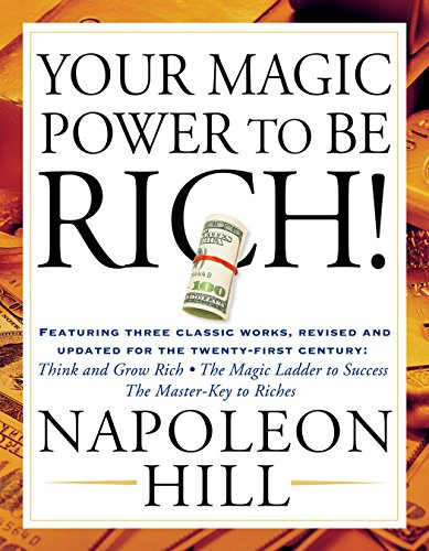 Your Magic Power to be Rich!: Featuring Three Classic Works, Revised and Updated for the Twenty-First Century: Think and Grow Rich, The Magic Ladder to Success, The Master-Key to Riches (1585425559) by Napoleon Hill