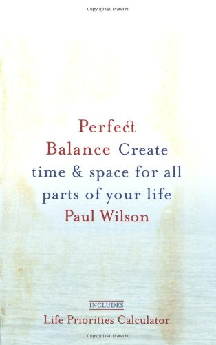 Perfect Balance: Create Time and Space for All Parts of Your Life (1585425621) by Paul Wilson