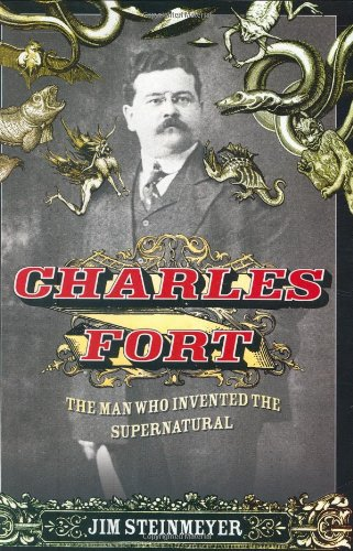 Charles Fort: The Man Who Invented the: Jim Steinmeyer