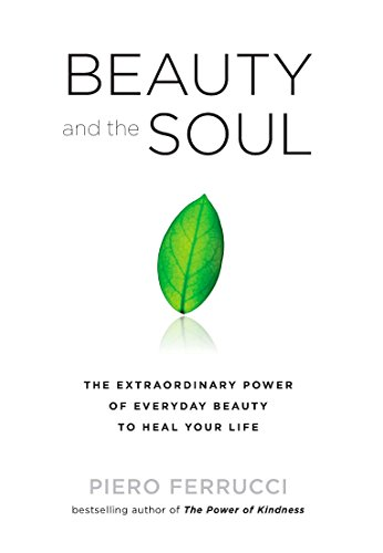 Beauty and the Soul: The Extraordinary Power of Everyday Beauty to Heal Your Life: Ferrucci, Piero