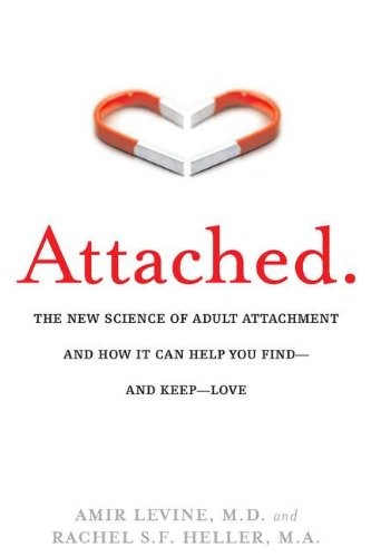 Attached The New Science of Adult Attachment: Amir Levine,M.D.&Rachel S.F.Heller,M.A.