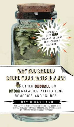 Why You Should Store Your Farts in a Jar and Other Oddball or Gross Maladies, Afflictions, Remedies...