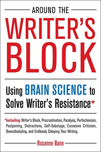 Around the Writer's Block: Using Brain Science to Solve Writer's Resistance: Rosanne Bane