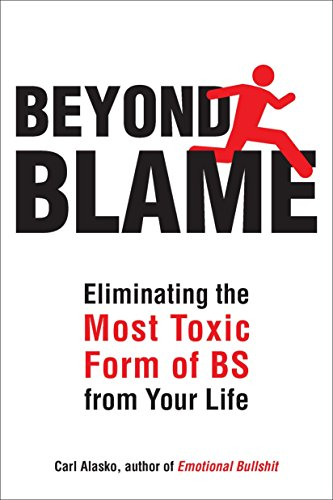Beyond Blame: Freeing Yourself from the Most Toxic Form of Emotional Bullsh*t: Alasko, Ph. D.