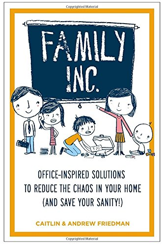 Family Inc.:  Office-Inspired Solutions to Reduce the Chaos in Your Home (and Save Your Sanity!) (1585429422) by Friedman, Caitlin; Friedman, Andrew
