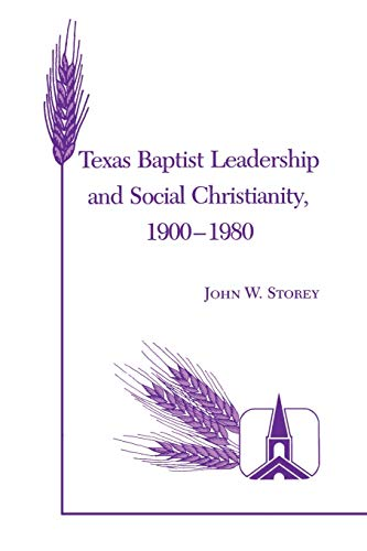 Texas Baptist Leadership and Social Christianity, 1900-1980: Storey, John W.