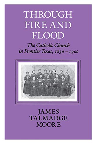 9781585440764: Through Fire and Flood: The Catholic Church in Frontier Texas, 1836-1900 (Centennial Series of the Association of Series, 42)
