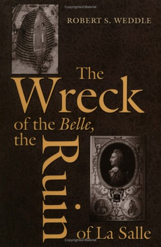 The Wreck of the Belle, the Ruin of La Salle -: Weddle, Robert S.