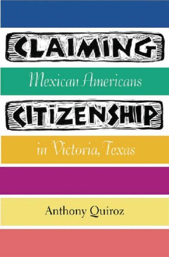 Claiming Citizenship: Mexican Americans in Victoria, Texas: Quiroz, Anthony