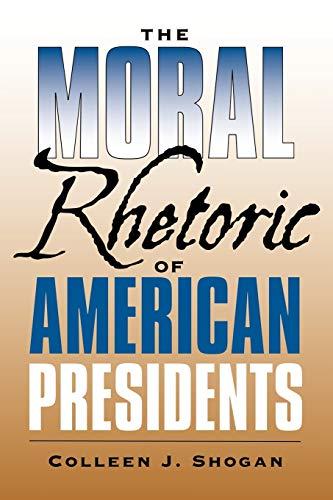 The Moral Rhetoric of American Presidents (Presidential Rhetoric and Political Communication): ...
