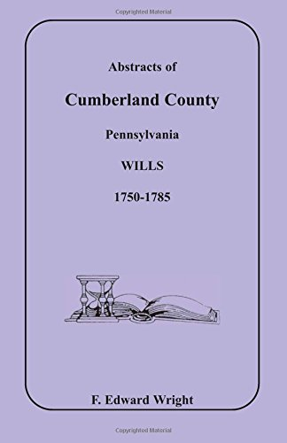 Abstracts of Cumberland County, Pennsylvania Wills, 1750-1785: Wright, F. Edward