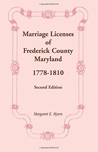 MARRIAGE LICENSES OF FREDERICK COUNTY, MARYLAND: 1778-1810, Second Edition: Margaret E. Myers
