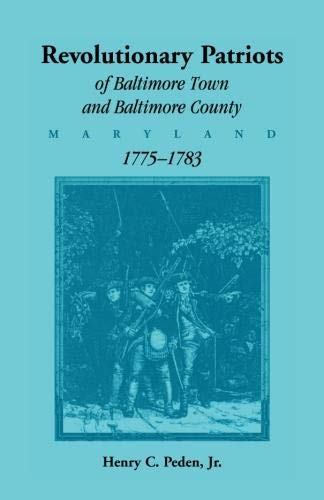 REVOLUTIONARY PATRIOTS OF BALTIMORE TOWN AND BALTIMORE COUNTY, 1775 - 1783: Peden Jr., Henry C.