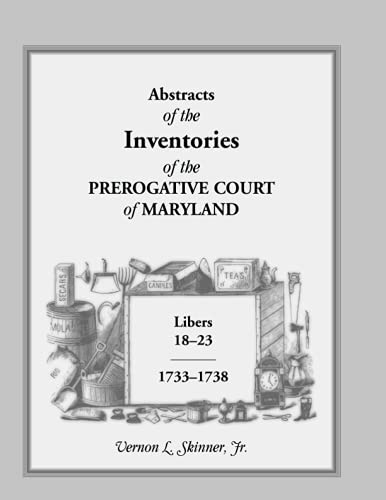 Abstracts of The Inventories of the Prerogative Court of Maryland, Libers 18-23, 1733-1738: Vernon ...