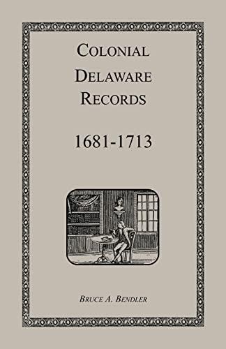 COLONIAL DELAWARE RECORDS: 1681-1713: Bruce Bendler