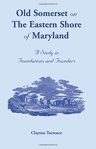 OLD SOMERSET ON THE EASTERN SHORE OF MARYLAND: A Study in Foundations and Founders: Torrence, ...