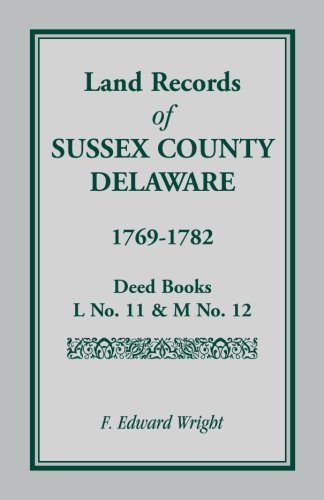 Land Records of Sussex County, Delaware, 1769-1782: Deed Books L No. 11 & M No. 12