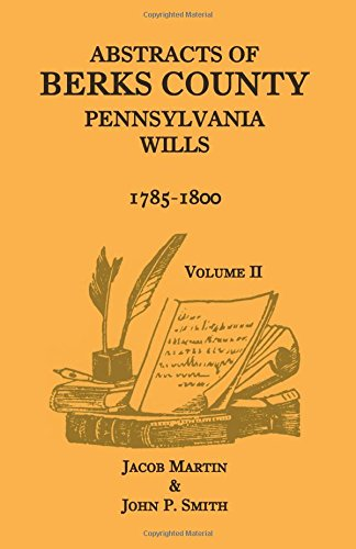 Abstracts of Berks County, Pennsylvania Wills, 1785-1800, Volume 2: Jacob Martin and John P. Smith