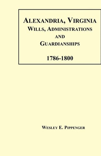 Alexandria, Virginia Wills, Administrations and Guardianships, 1786-1800: Pippenger, Wesley E.