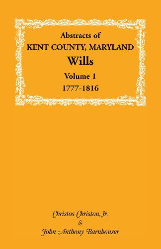Abstracts of Kent County, Maryland Wills. Volume 1: 1777-1816: Christos Christou and John Anthony ...