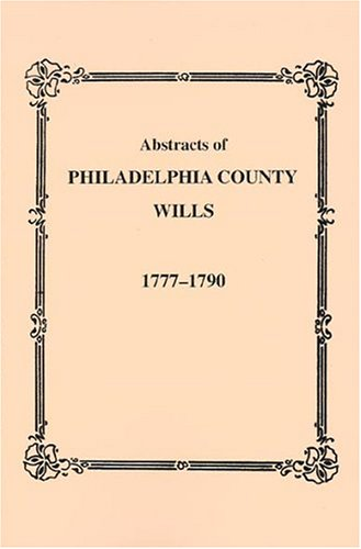 Abstracts of Philadelphia County Wills 1777-1790