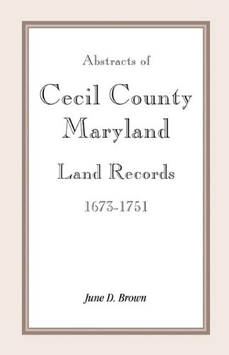Abstracts of Cecil County, Maryland Land Records, 1673-1751: Brown, June D.