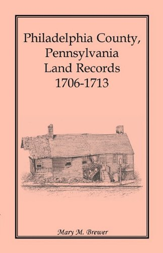 Philadelphia County, Pennsylvania, Land Records 1706-1713: Mary M. Brewer