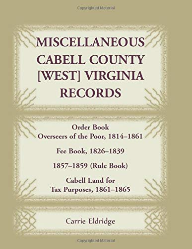 9781585496587: Miscellaneous Cabell County, West Virginia, Records, Order Book Overseers of the Poor 1814-1861, Fee Book 1826-1839, 1857-1859 (Rule Book), Cabell Land for Tax Purposes 1861-186
