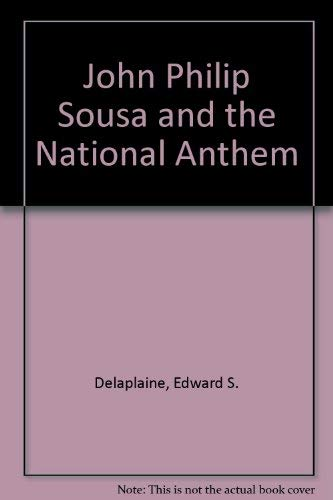 John Philip Sousa and the National Anthem: Delaplaine, Edward S.