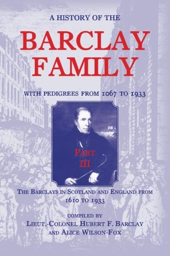 9781585498604: A History of the Barclay Family, with Pedigrees from 1067 to 1933, Part III: The Barclays in Scotland and England from 1610 to 1933