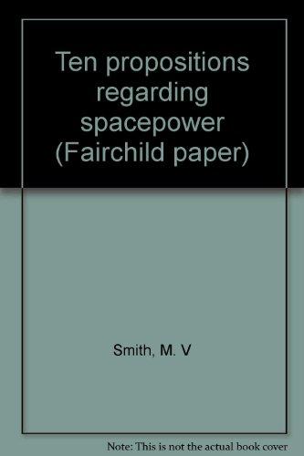 Ten Propositions Regarding Spacepower: Smith, M.V., Maj., USAF