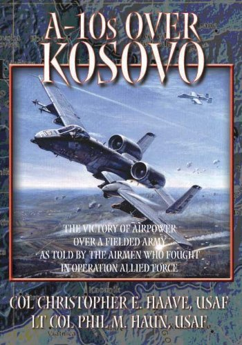 A-10s Over Kosovo:the Victory of Airpower Over: air-university-u-s-christopher-e-haave-phil-m-haun