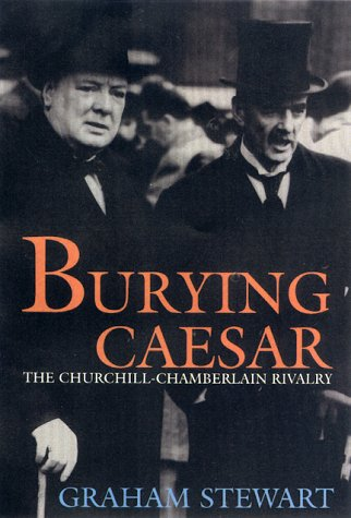 Burying Caesar : The Churchill-Chamberlain Rivalry: Stewart, Graham