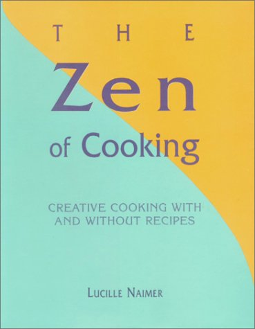 The Zen of Cooking Creative Cooking with and without Recipes