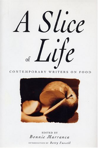 Slice of Life: Contemporary Writers on Food: Editor-Bonnie Marranca; Introduction-Betty Fussell