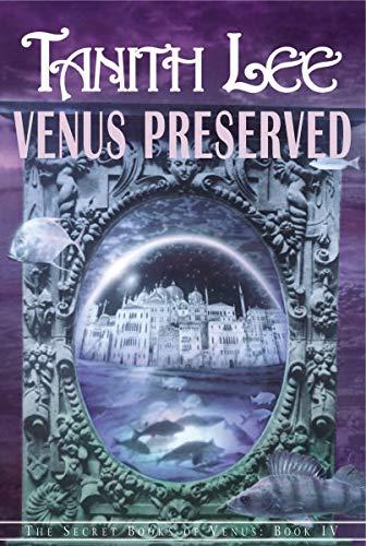 Venus Preserved: THE SECRET BOOKS OF VENUS Book IV: Tanith Lee