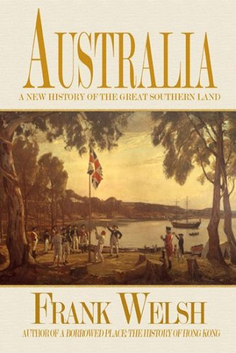 Australia : A New History of the Great Southern Land: Frank Welsh