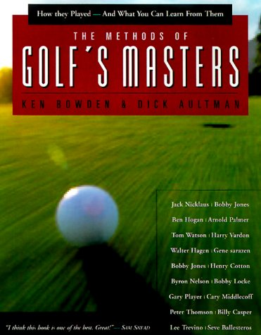 The Methods of Golf's Masters: How They Played--and What you Can Learn from Them (1585740489) by Ken Bowden; Dick Aultman