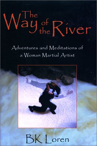 The Way of the River: Adventures and Meditations of a Woman Martial Artist: Loren, BK