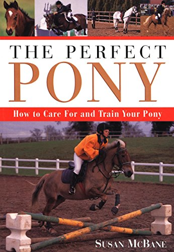 The Perfect Pony: How to Care for and Train Your Pony (158574302X) by McBane, Susan