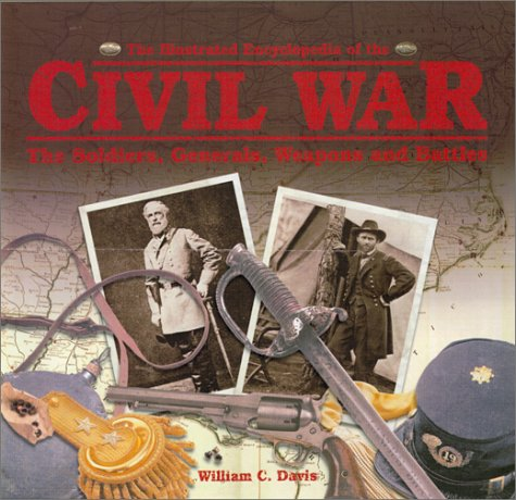 The Illustrated Encyclopedia of the Civil War: The Soldiers, Generals, Weapons, and Battles