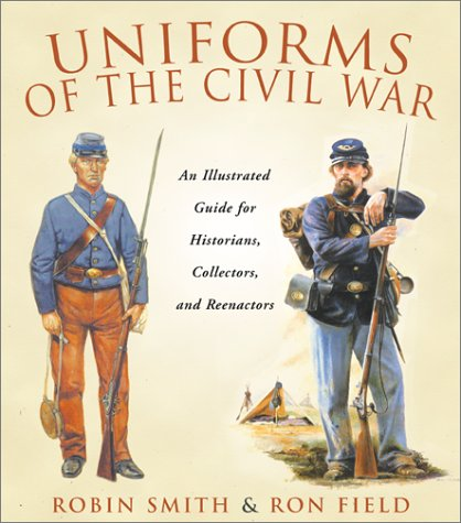 Uniforms of the Civil War: An Illustrated Guide for Historians, Collectors, and Reenactors.: Smith,...