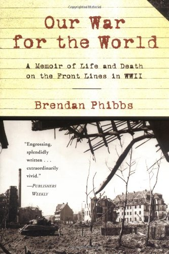 Our War for the World: A Memoir of Life and Death on the Front Lines in Wwii: Phibbs, Brendan