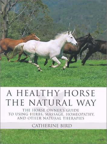 A Healthy Horse the Natural Way: A Horse Owner's Guide to Using Herbs, Massage, Homeotherapy, ...
