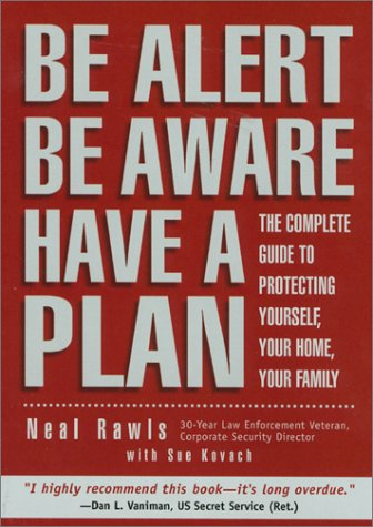 Be Alert, Be Aware, Have a Plan: The Complete Guide to Personal Security: Neal Rawls, Sue Kovach