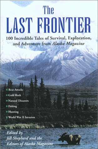 The Last Frontier: Incredible Tales of Survival, Exploration, and Adventure from Alaska Magazine: ...