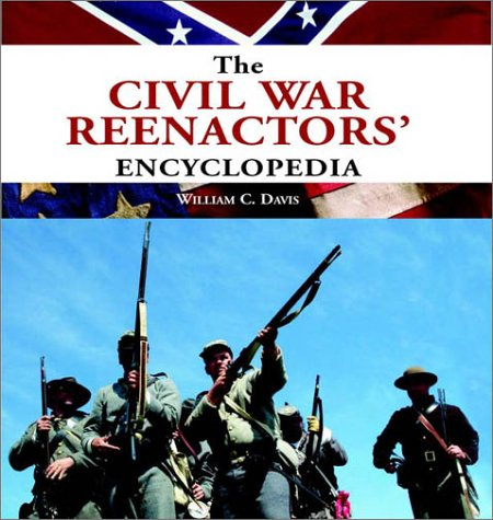 The Civil War Reenactors' Encyclopedia: Davis, William C.