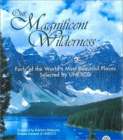 Our Magnificent Wilderness: Forty of the World's Most Beautiful Places Selected by UNESCO: ...